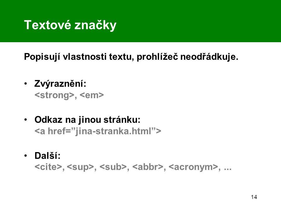 14 Textové značky Popisují vlastnosti textu, prohlížeč neodřádkuje. Zvýraznění:, Odkaz na jinou stránku: Další:,,,,,...