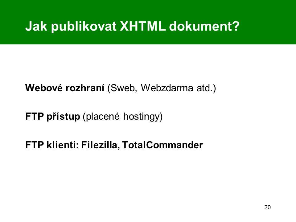 20 Jak publikovat XHTML dokument? Webové rozhraní (Sweb, Webzdarma atd.) FTP přístup (placené hostingy) FTP klienti: Filezilla, TotalCommander