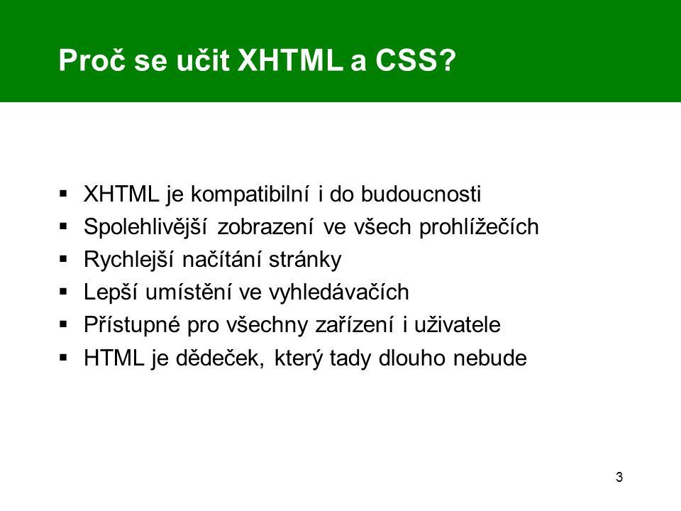 3 Proč se učit XHTML a CSS?  XHTML je kompatibilní i do budoucnosti  Spolehlivější zobrazení ve všech prohlížečích  Rychlejší načítání stránky  Le