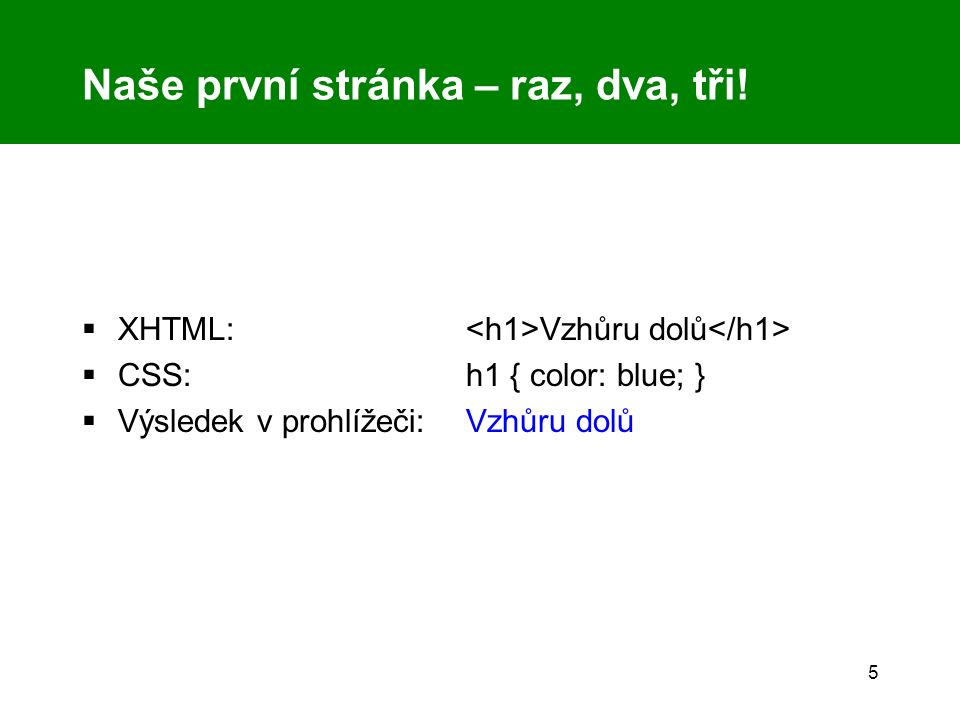 5 Naše první stránka – raz, dva, tři!  XHTML: Vzhůru dolů  CSS: h1 { color: blue; }  Výsledek v prohlížeči: Vzhůru dolů