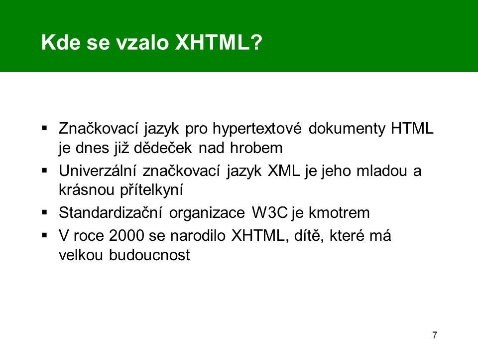 7 Kde se vzalo XHTML?  Značkovací jazyk pro hypertextové dokumenty HTML je dnes již dědeček nad hrobem  Univerzální značkovací jazyk XML je jeho mla