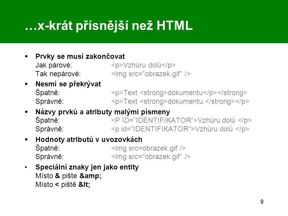 9 …x-krát přísnější než HTML  Prvky se musí zakončovat Jak párové: Vzhůru dolů Tak nepárové:  Nesmí se překrývat Špatně: Text dokumentu Správně: Text dokumentu.