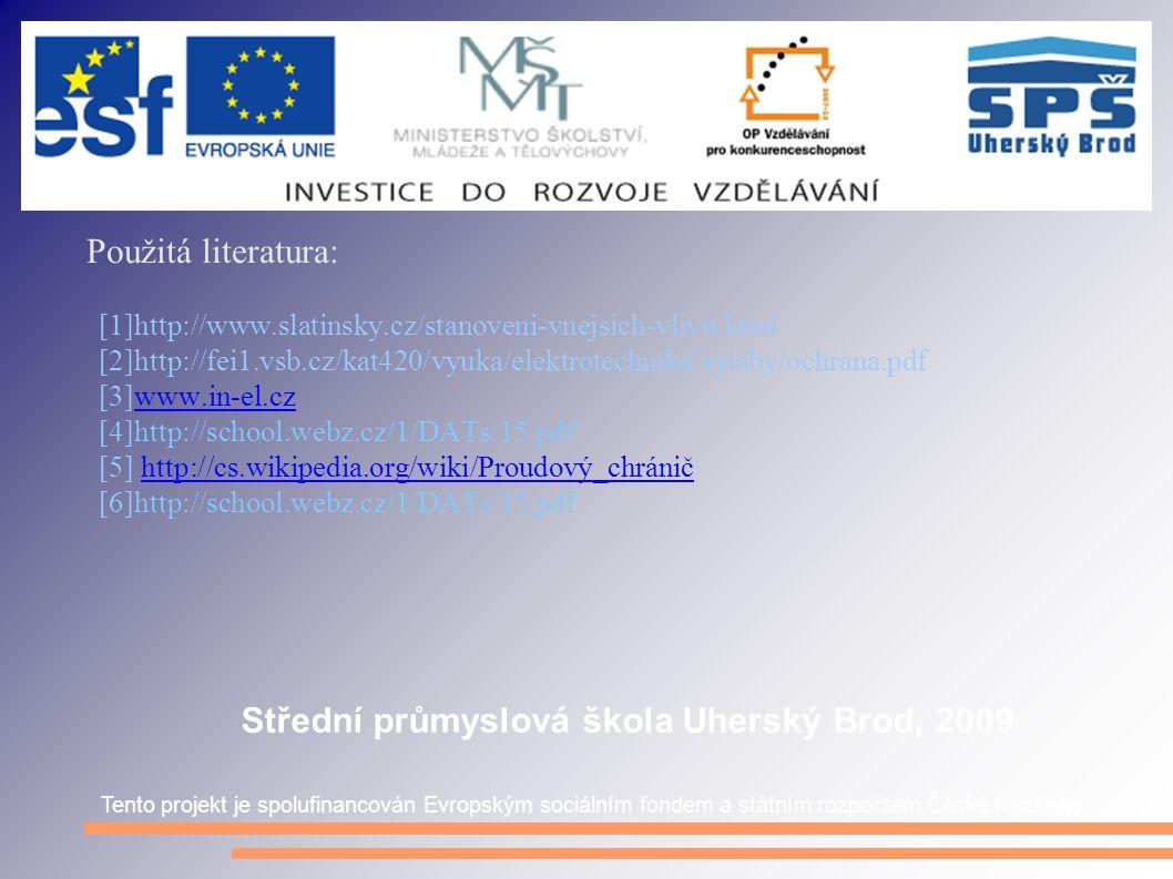 Použitá literatura: [1]http://www.slatinsky.cz/stanoveni-vnejsich-vlivu.html [2]http://fei1.vsb.cz/kat420/vyuka/elektrotechnika/sylaby/ochrana.pdf [3]www.in-el.czwww.in-el.cz [4]http://school.webz.cz/1/DATs/15.pdf [5] http://cs.wikipedia.org/wiki/Proudový_chráničhttp://cs.wikipedia.org/wiki/Proudový_chránič [6]http://school.webz.cz/1/DATs/15.pdf Tento projekt je spolufinancován Evropským sociálním fondem a státním rozpočtem České republiky Střední průmyslová škola Uherský Brod, 2009