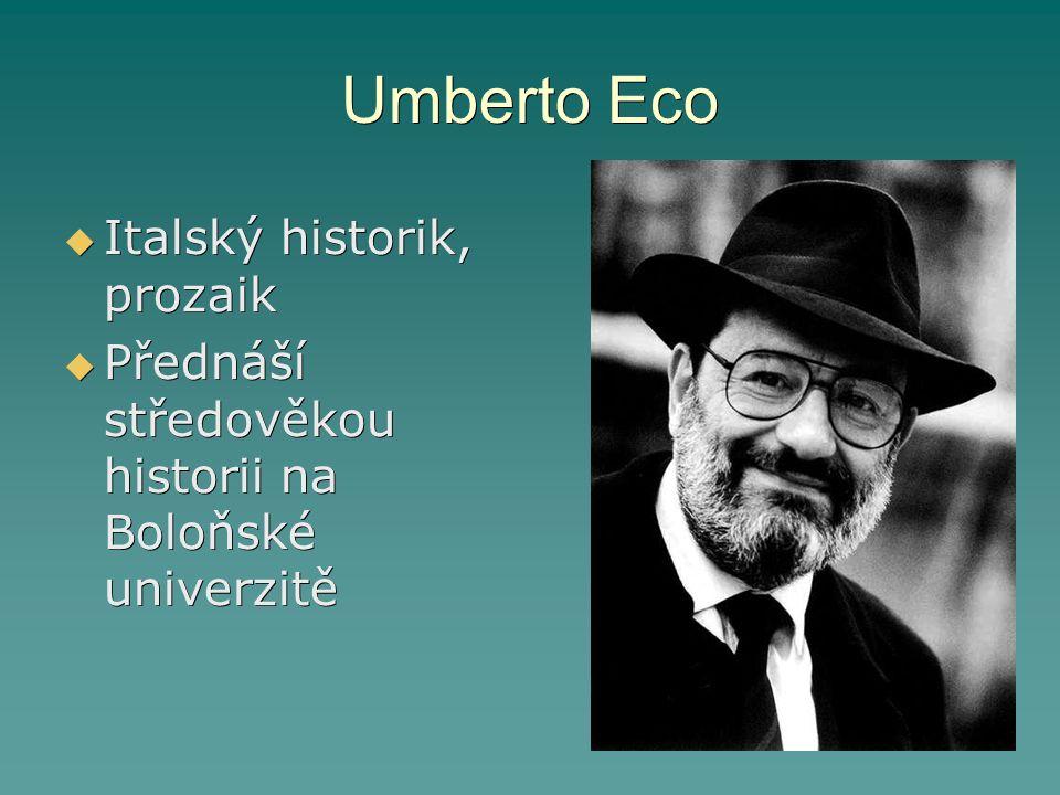 Umberto Eco  Italský historik, prozaik  Přednáší středověkou historii na Boloňské univerzitě