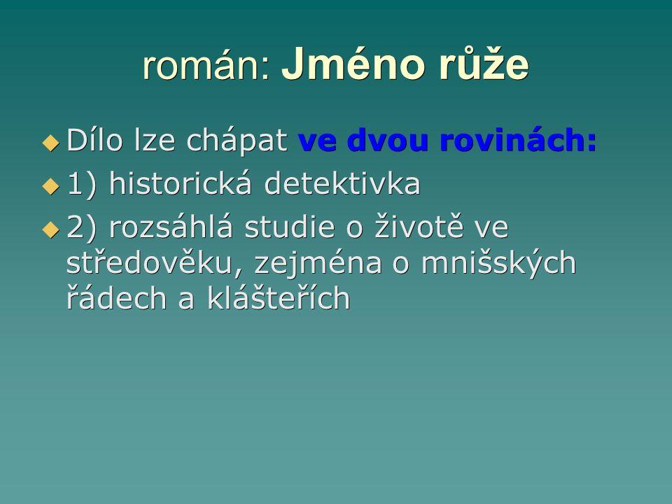 román: Jméno růže  Dílo lze chápat ve dvou rovinách:  1) historická detektivka  2) rozsáhlá studie o životě ve středověku, zejména o mnišských řáde
