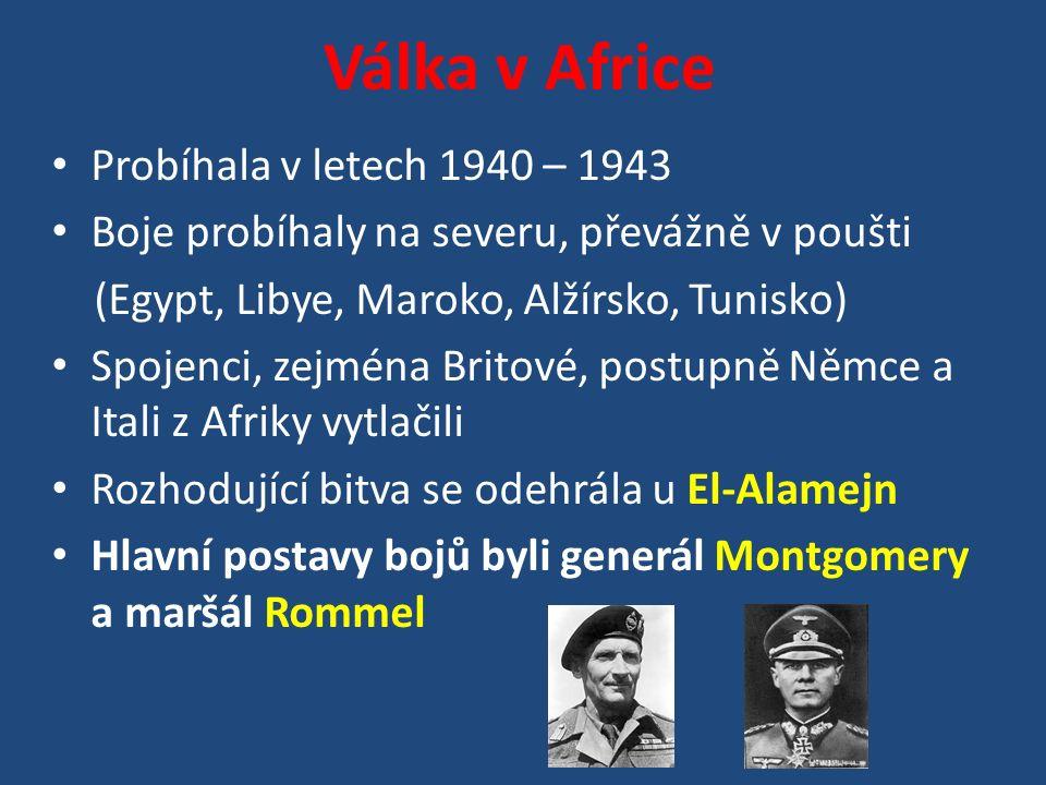 Válka v Africe Probíhala v letech 1940 – 1943 Boje probíhaly na severu, převážně v poušti (Egypt, Libye, Maroko, Alžírsko, Tunisko) Spojenci, zejména Britové, postupně Němce a Itali z Afriky vytlačili Rozhodující bitva se odehrála u El-Alamejn Hlavní postavy bojů byli generál Montgomery a maršál Rommel