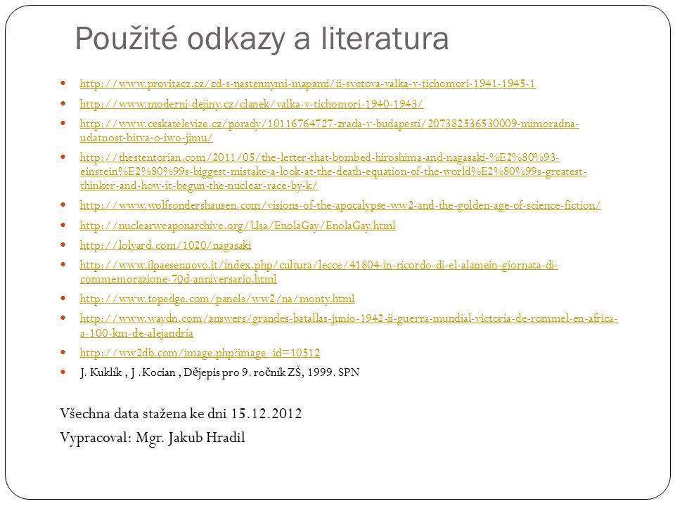 Použité odkazy a literatura http://www.provitacz.cz/cd-s-nastennymi-mapami/ii-svetova-valka-v-tichomori-1941-1945-1 http://www.moderni-dejiny.cz/clanek/valka-v-tichomori-1940-1943/ http://www.ceskatelevize.cz/porady/10116764727-zrada-v-budapesti/207382536530009-mimoradna- udatnost-bitva-o-iwo-jimu/ http://www.ceskatelevize.cz/porady/10116764727-zrada-v-budapesti/207382536530009-mimoradna- udatnost-bitva-o-iwo-jimu/ http://thestentorian.com/2011/05/the-letter-that-bombed-hiroshima-and-nagasaki-%E2%80%93- einstein%E2%80%99s-biggest-mistake-a-look-at-the-death-equation-of-the-world%E2%80%99s-greatest- thinker-and-how-it-begun-the-nuclear-race-by-k/ http://thestentorian.com/2011/05/the-letter-that-bombed-hiroshima-and-nagasaki-%E2%80%93- einstein%E2%80%99s-biggest-mistake-a-look-at-the-death-equation-of-the-world%E2%80%99s-greatest- thinker-and-how-it-begun-the-nuclear-race-by-k/ http://www.wolfsondershausen.com/visions-of-the-apocalypse-ww2-and-the-golden-age-of-science-fiction/ http://nuclearweaponarchive.org/Usa/EnolaGay/EnolaGay.html http://lolyard.com/1020/nagasaki http://www.ilpaesenuovo.it/index.php/cultura/lecce/41804-in-ricordo-di-el-alamein-giornata-di- commemorazione-70d-anniversario.html http://www.ilpaesenuovo.it/index.php/cultura/lecce/41804-in-ricordo-di-el-alamein-giornata-di- commemorazione-70d-anniversario.html http://www.topedge.com/panels/ww2/na/monty.html http://www.waydn.com/answers/grandes-batallas-junio-1942-ii-guerra-mundial-victoria-de-rommel-en-africa- a-100-km-de-alejandria http://www.waydn.com/answers/grandes-batallas-junio-1942-ii-guerra-mundial-victoria-de-rommel-en-africa- a-100-km-de-alejandria http://ww2db.com/image.php image_id=10512 J.