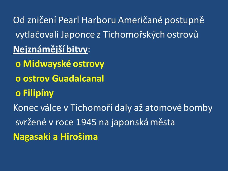 Od zničení Pearl Harboru Američané postupně vytlačovali Japonce z Tichomořských ostrovů Nejznámější bitvy: o Midwayské ostrovy o ostrov Guadalcanal o Filipíny Konec válce v Tichomoří daly až atomové bomby svržené v roce 1945 na japonská města Nagasaki a Hirošima