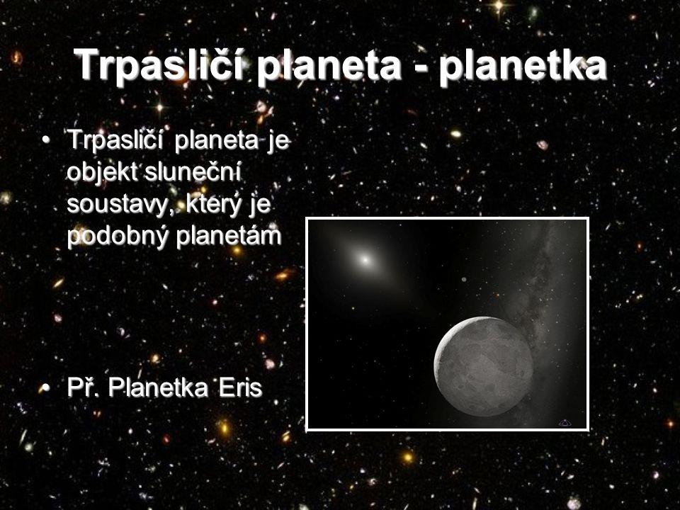 Trpasličí planeta - planetka Trpasličí planeta je objekt sluneční soustavy, který je podobný planetámTrpasličí planeta je objekt sluneční soustavy, který je podobný planetám Př.