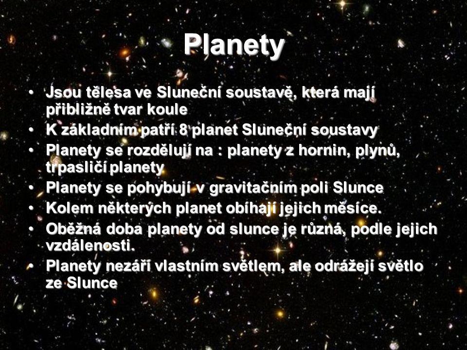 Planety Jsou tělesa ve Sluneční soustavě, která mají přibližně tvar kouleJsou tělesa ve Sluneční soustavě, která mají přibližně tvar koule K základním patří 8 planet Sluneční soustavyK základním patří 8 planet Sluneční soustavy Planety se rozdělují na : planety z hornin, plynů, trpasličí planetyPlanety se rozdělují na : planety z hornin, plynů, trpasličí planety Planety se pohybují v gravitačním poli SluncePlanety se pohybují v gravitačním poli Slunce Kolem některých planet obíhají jejich měsíce.Kolem některých planet obíhají jejich měsíce.