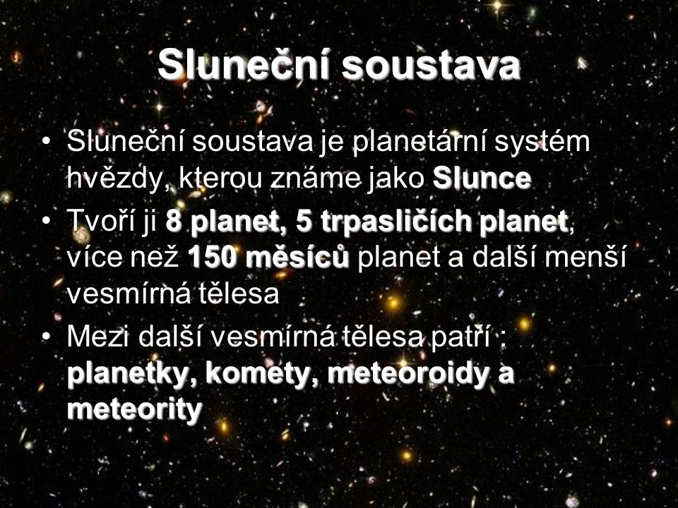 Sluneční soustava SlunceSluneční soustava je planetární systém hvězdy, kterou známe jako Slunce 8 planet, 5 trpasličích planet 150 měsícůTvoří ji 8 planet, 5 trpasličích planet, více než 150 měsíců planet a další menší vesmírná tělesa planetky, komety, meteoroidy a meteorityMezi další vesmírná tělesa patří : planetky, komety, meteoroidy a meteority