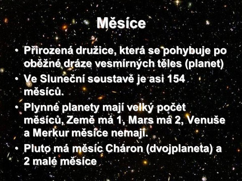 Měsíce Přirozená družice, která se pohybuje po oběžné dráze vesmírných těles (planet)Přirozená družice, která se pohybuje po oběžné dráze vesmírných těles (planet) Ve Sluneční soustavě je asi 154 měsíců.Ve Sluneční soustavě je asi 154 měsíců.