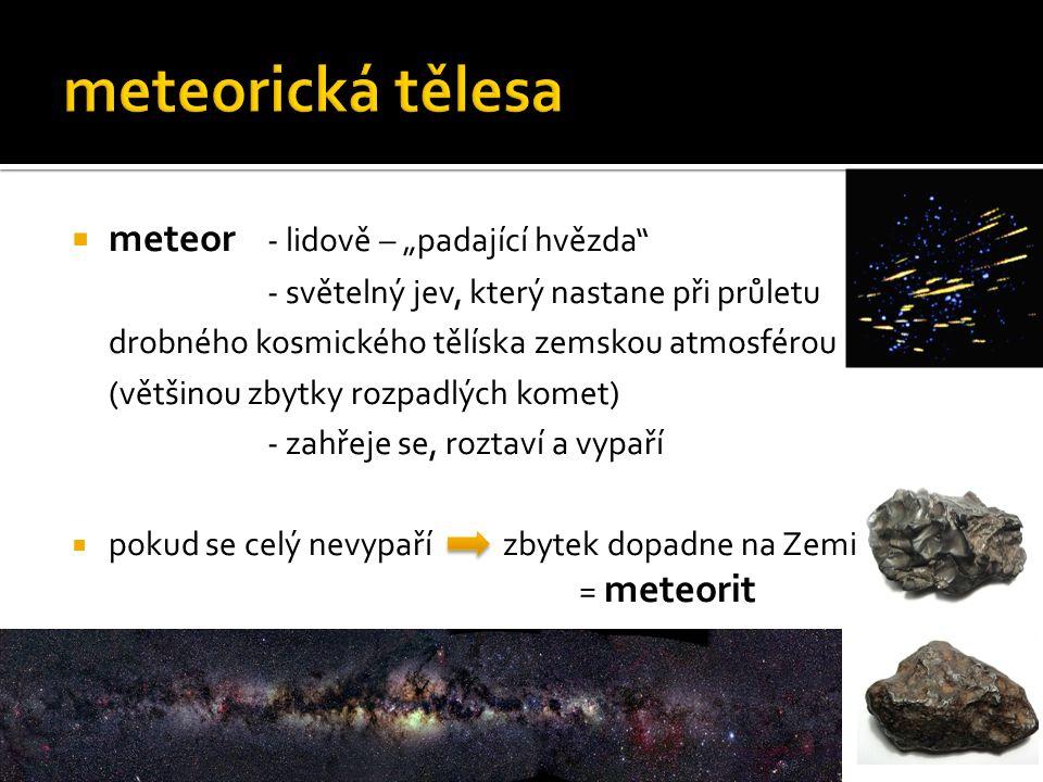 """ meteor - lidově – """"padající hvězda - světelný jev, který nastane při průletu drobného kosmického tělíska zemskou atmosférou (většinou zbytky rozpadlých komet) - zahřeje se, roztaví a vypaří  pokud se celý nevypaří zbytek dopadne na Zemi = meteorit"""