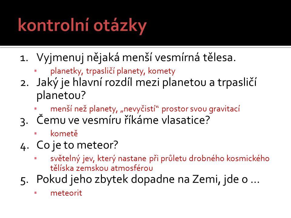 1.Vyjmenuj nějaká menší vesmírná tělesa. ▪ planetky, trpasličí planety, komety 2.Jaký je hlavní rozdíl mezi planetou a trpasličí planetou? ▪ menší než