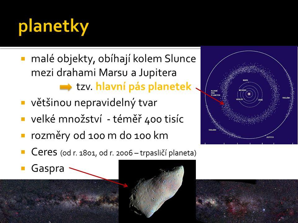  malé objekty, obíhají kolem Slunce mezi drahami Marsu a Jupitera tzv. hlavní pás planetek  většinou nepravidelný tvar  velké množství - téměř 400