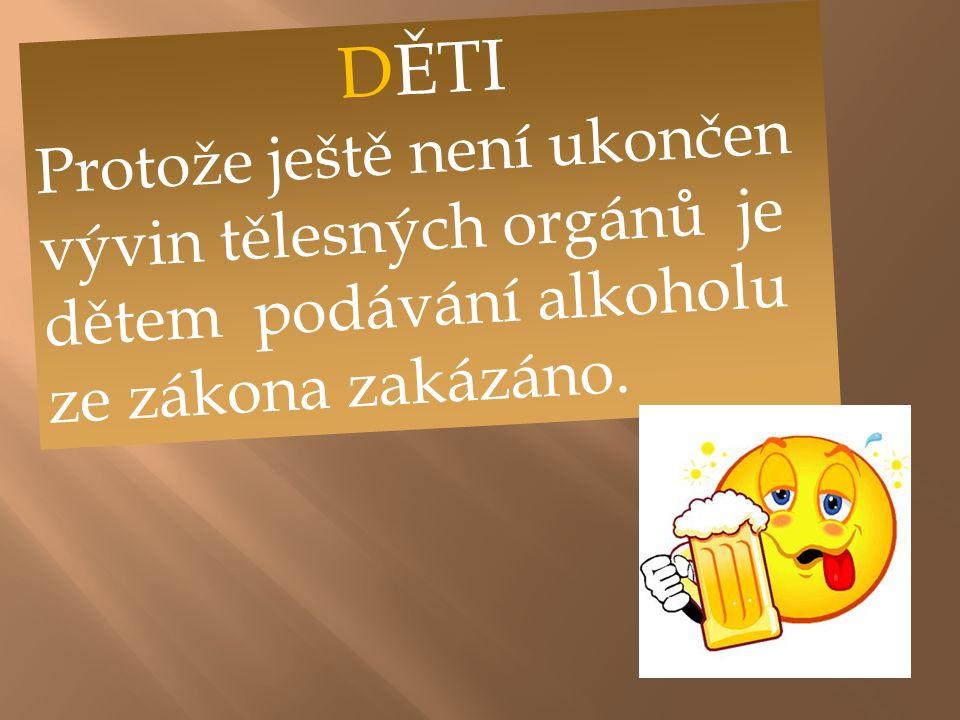 DĚTI Protože ještě není ukončen vývin tělesných orgánů je dětem podávání alkoholu ze zákona zakázáno.