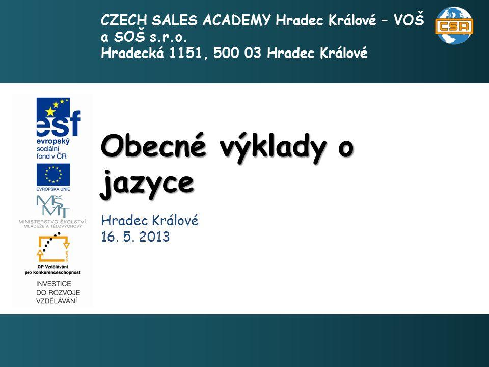 Obecné výklady o jazyce 1 Hradec Králové 16. 5. 2013 CZECH SALES ACADEMY Hradec Králové – VOŠ a SOŠ s.r.o. Hradecká 1151, 500 03 Hradec Králové