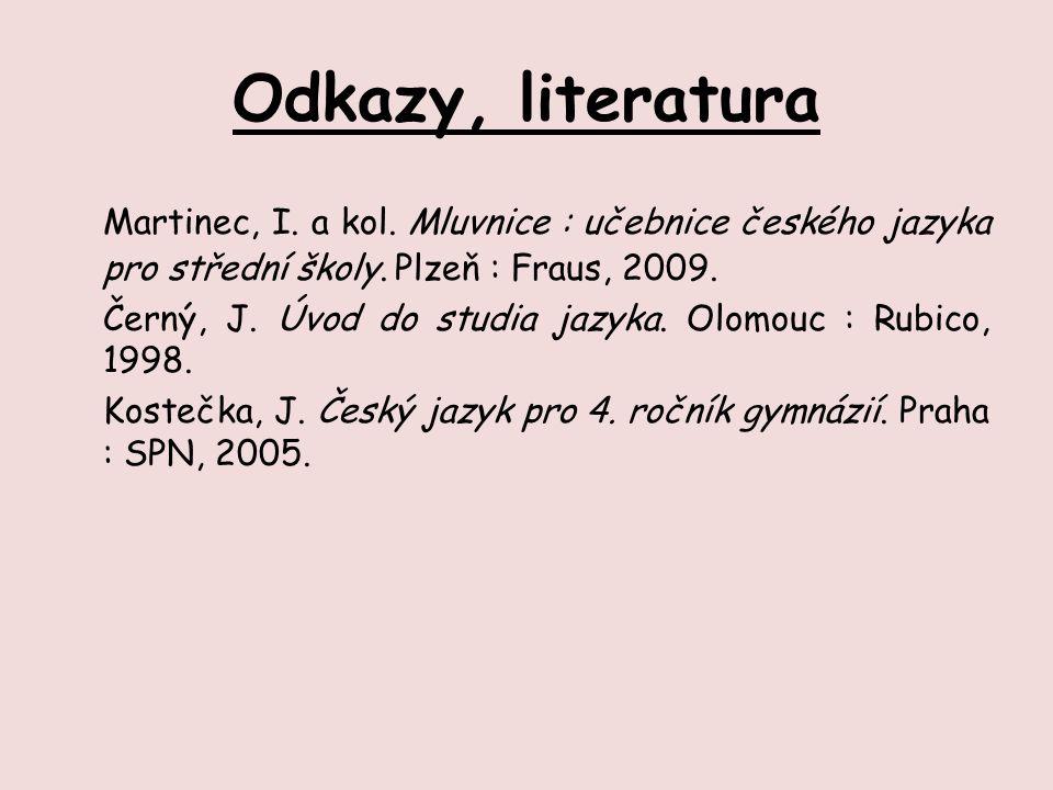 Odkazy, literatura Martinec, I. a kol. Mluvnice : učebnice českého jazyka pro střední školy. Plzeň : Fraus, 2009. Černý, J. Úvod do studia jazyka. Olo