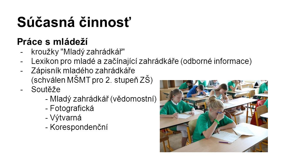 Súčasná činnosť Práce s mládeží -kroužky Mladý zahrádkář -Lexikon pro mladé a začínající zahrádkáře (odborné informace) -Zápisník mladého zahrádkáře (schválen MŠMT pro 2.
