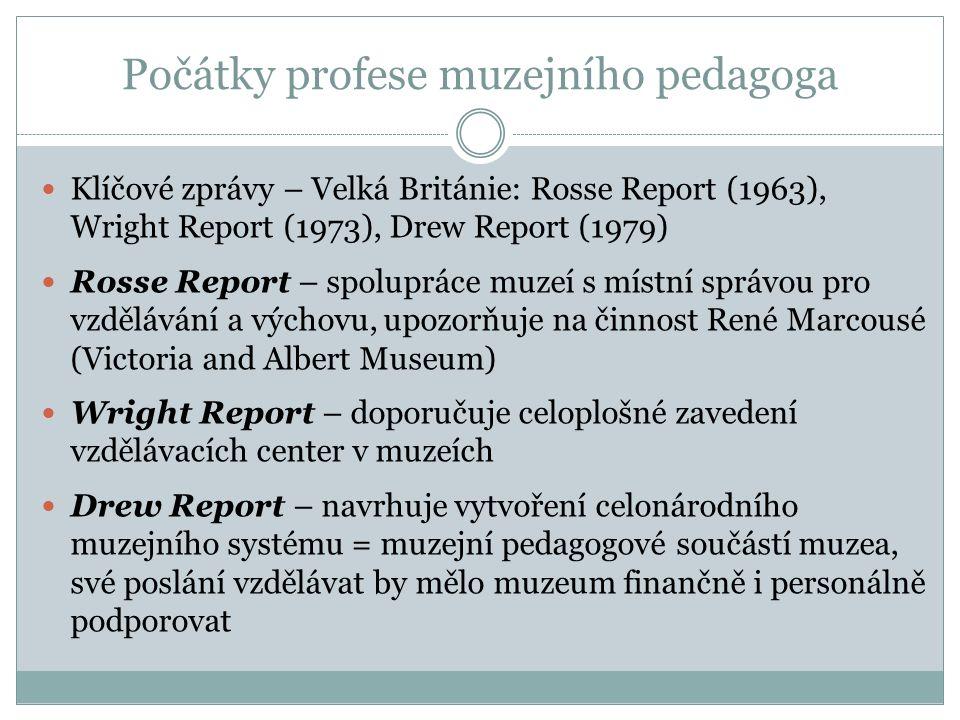 Počátky profese muzejního pedagoga Klíčové zprávy – Velká Británie: Rosse Report (1963), Wright Report (1973), Drew Report (1979) Rosse Report – spolupráce muzeí s místní správou pro vzdělávání a výchovu, upozorňuje na činnost René Marcousé (Victoria and Albert Museum) Wright Report – doporučuje celoplošné zavedení vzdělávacích center v muzeích Drew Report – navrhuje vytvoření celonárodního muzejního systému = muzejní pedagogové součástí muzea, své poslání vzdělávat by mělo muzeum finančně i personálně podporovat
