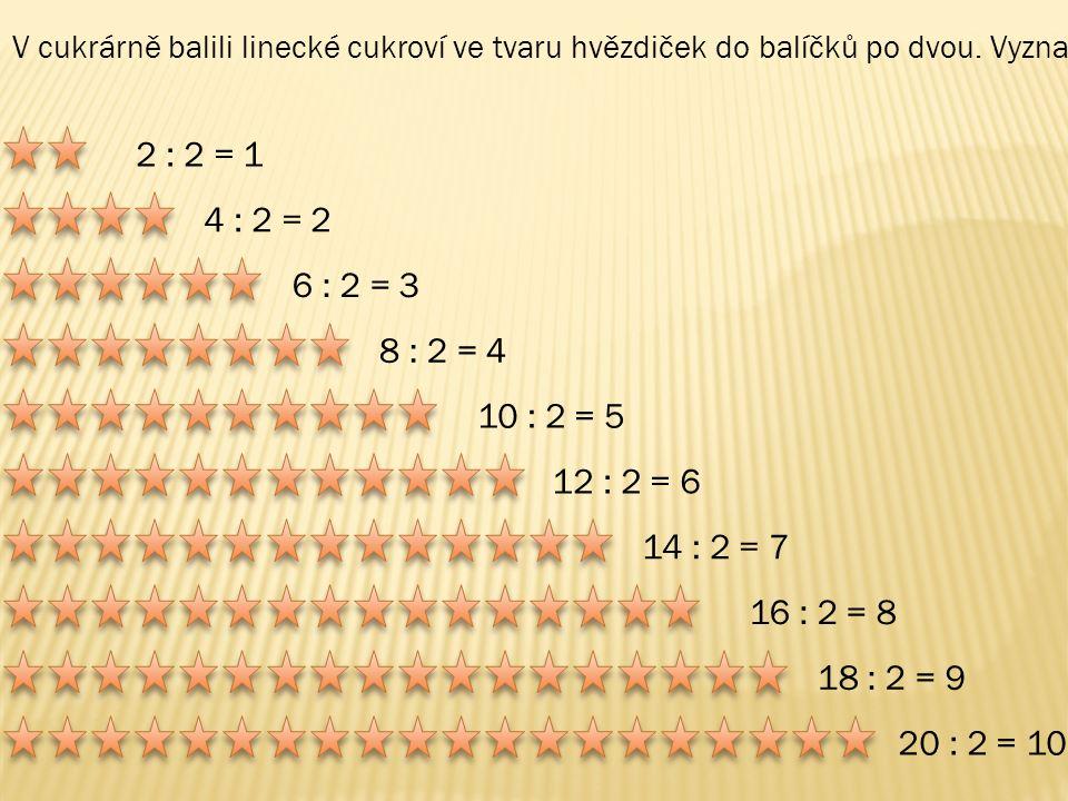 2 : 2 = 1 4 : 2 = 2 6 : 2 = 3 8 : 2 = 4 10 : 2 = 5 12 : 2 = 6 14 : 2 = 7 16 : 2 = 8 18 : 2 = 9 20 : 2 = 10 V cukrárně balili linecké cukroví ve tvaru hvězdiček do balíčků po dvou.