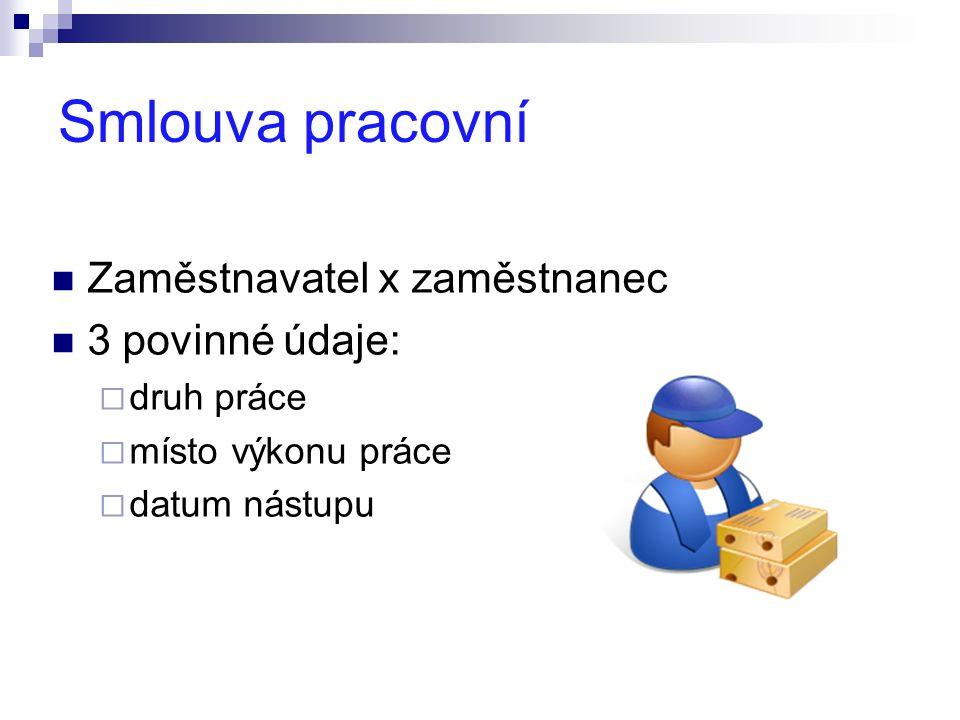 Smlouva pracovní Zaměstnavatel x zaměstnanec 3 povinné údaje:  druh práce  místo výkonu práce  datum nástupu
