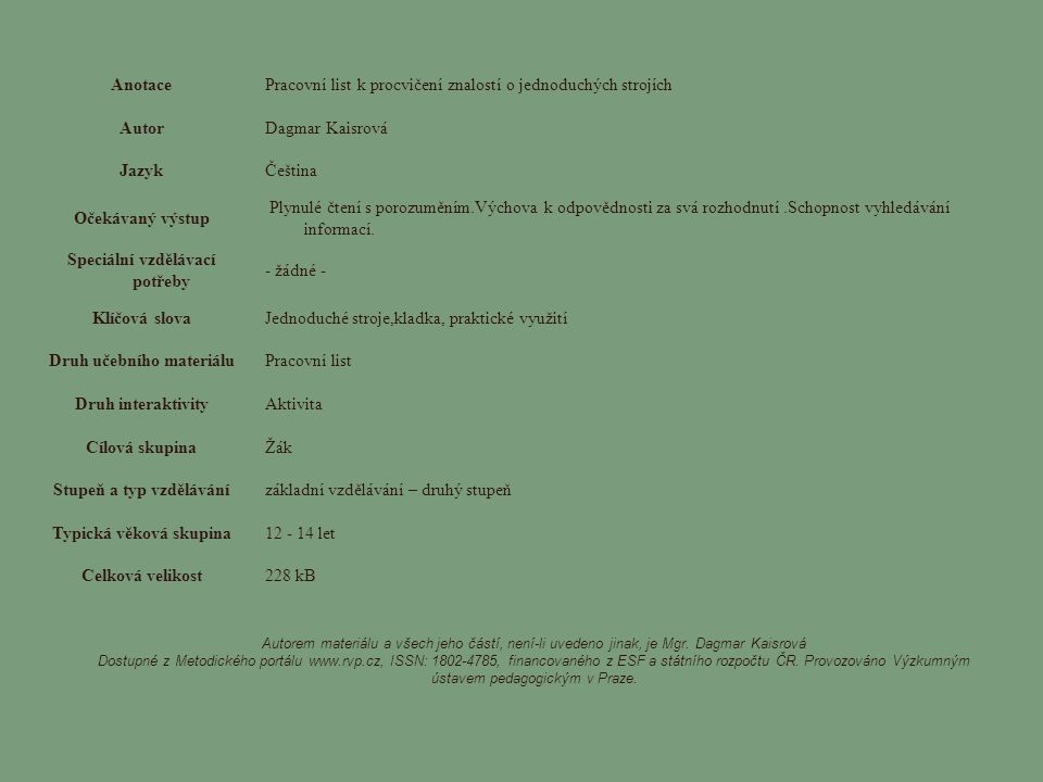 AnotacePracovní list k procvičení znalostí o jednoduchých strojích AutorDagmar Kaisrová JazykČeština Očekávaný výstup Plynulé čtení s porozuměním.Výchova k odpovědnosti za svá rozhodnutí.Schopnost vyhledávání informací.