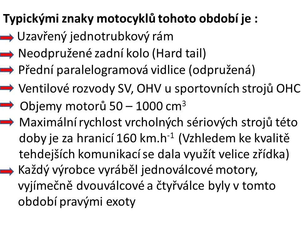 Typickými znaky motocyklů tohoto období je : Uzavřený jednotrubkový rám Neodpružené zadní kolo (Hard tail) Přední paralelogramová vidlice (odpružená) Ventilové rozvody SV, OHV u sportovních strojů OHC Objemy motorů 50 – 1000 cm 3 Maximální rychlost vrcholných sériových strojů této doby je za hranicí 160 km.h -1 (Vzhledem ke kvalitě tehdejších komunikací se dala využít velice zřídka) Každý výrobce vyráběl jednoválcové motory, vyjímečně dvouválcové a čtyřválce byly v tomto období pravými exoty