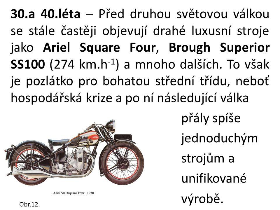 30.a 40.léta – Před druhou světovou válkou se stále častěji objevují drahé luxusní stroje jako Ariel Square Four, Brough Superior SS100 (274 km.h -1 ) a mnoho dalších.