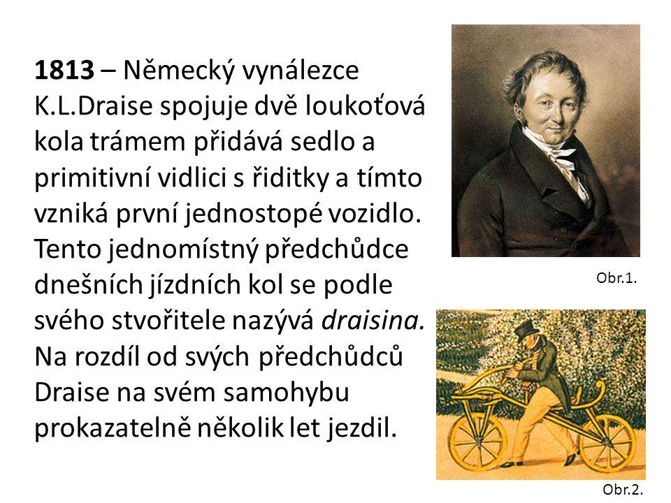 1813 – Německý vynálezce K.L.Draise spojuje dvě loukoťová kola trámem přidává sedlo a primitivní vidlici s řiditky a tímto vzniká první jednostopé vozidlo.