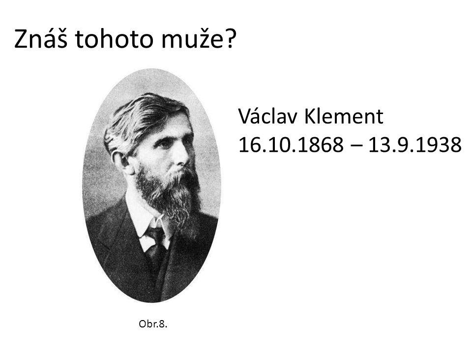 Znáš tohoto muže Václav Klement 16.10.1868 – 13.9.1938 Obr.8.