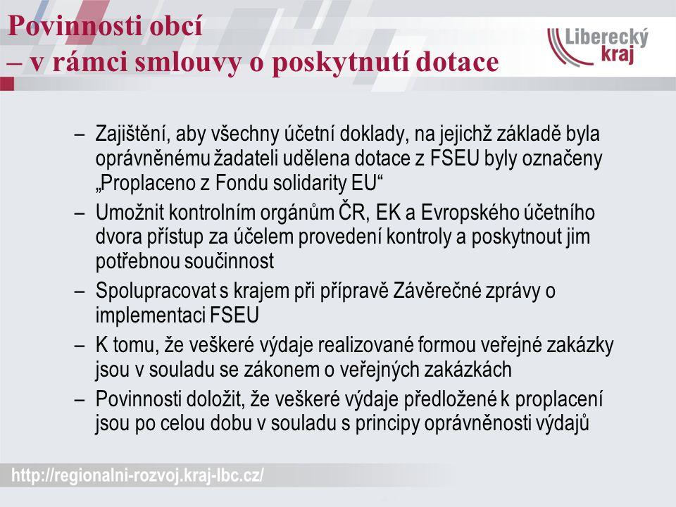 """Povinnosti obcí – v rámci smlouvy o poskytnutí dotace –Zajištění, aby všechny účetní doklady, na jejichž základě byla oprávněnému žadateli udělena dotace z FSEU byly označeny """"Proplaceno z Fondu solidarity EU –Umožnit kontrolním orgánům ČR, EK a Evropského účetního dvora přístup za účelem provedení kontroly a poskytnout jim potřebnou součinnost –Spolupracovat s krajem při přípravě Závěrečné zprávy o implementaci FSEU –K tomu, že veškeré výdaje realizované formou veřejné zakázky jsou v souladu se zákonem o veřejných zakázkách –Povinnosti doložit, že veškeré výdaje předložené k proplacení jsou po celou dobu v souladu s principy oprávněnosti výdajů"""