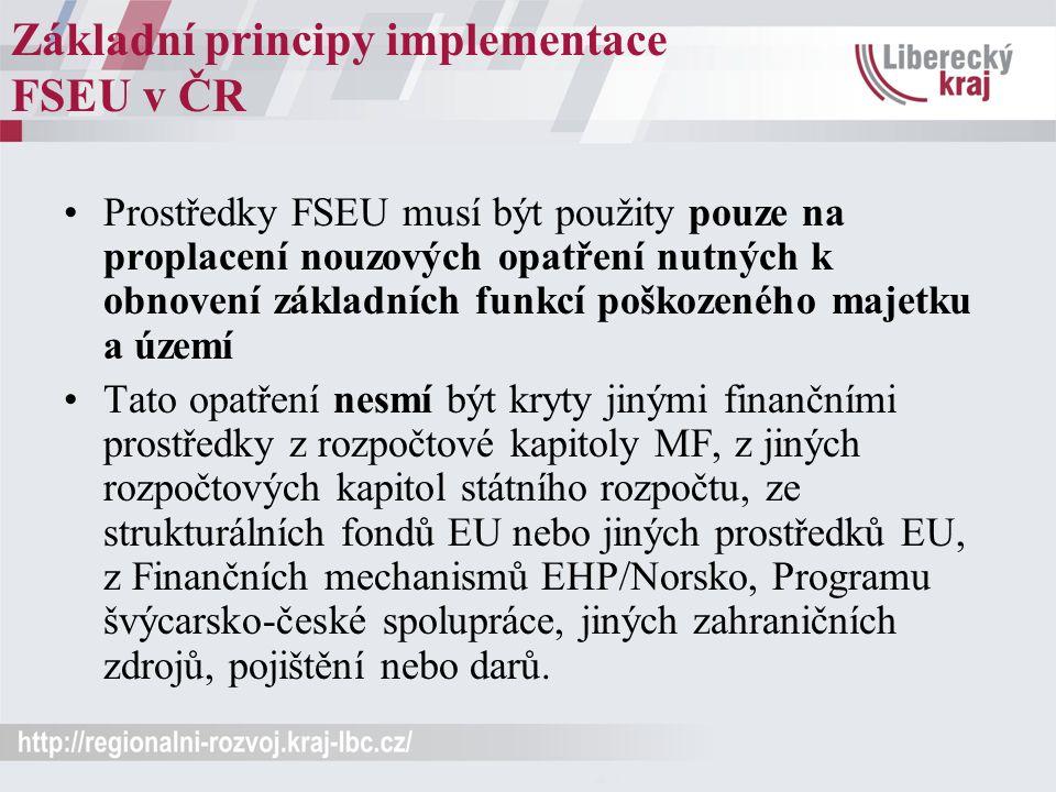 Základní principy implementace FSEU v ČR Prostředky FSEU musí být použity pouze na proplacení nouzových opatření nutných k obnovení základních funkcí poškozeného majetku a území Tato opatření nesmí být kryty jinými finančními prostředky z rozpočtové kapitoly MF, z jiných rozpočtových kapitol státního rozpočtu, ze strukturálních fondů EU nebo jiných prostředků EU, z Finančních mechanismů EHP/Norsko, Programu švýcarsko-české spolupráce, jiných zahraničních zdrojů, pojištění nebo darů.