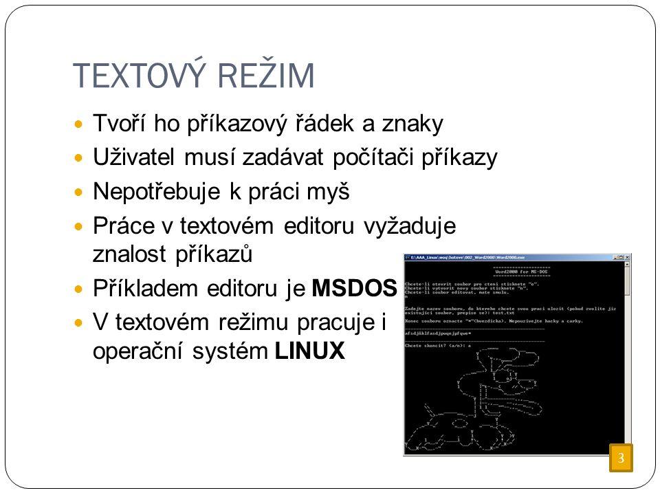 TEXTOVÝ REŽIM Tvoří ho příkazový řádek a znaky Uživatel musí zadávat počítači příkazy Nepotřebuje k práci myš Práce v textovém editoru vyžaduje znalost příkazů Příkladem editoru je MSDOS V textovém režimu pracuje i operační systém LINUX 3