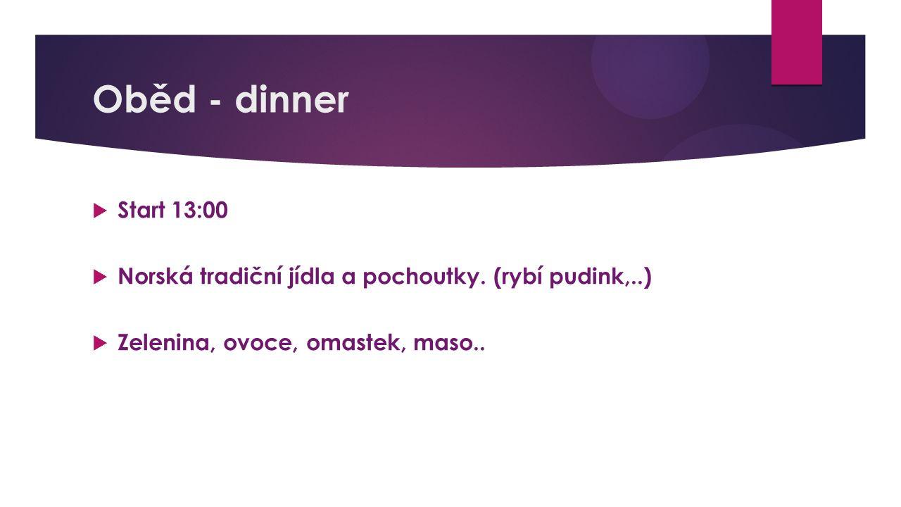 Oběd - dinner  Start 13:00  Norská tradiční jídla a pochoutky. (rybí pudink,..)  Zelenina, ovoce, omastek, maso..