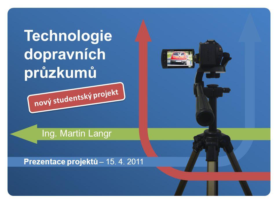 Technologie dopravních průzkumů Ing. Martin Langr Prezentace projektů – 15.