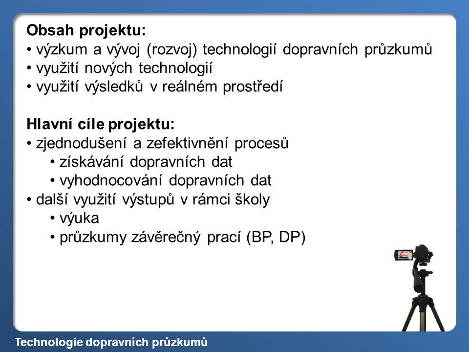 Technologie dopravních průzkumů Obsah projektu: výzkum a vývoj (rozvoj) technologií dopravních průzkumů využití nových technologií využití výsledků v reálném prostředí Hlavní cíle projektu: zjednodušení a zefektivnění procesů získávání dopravních dat vyhodnocování dopravních dat další využití výstupů v rámci školy výuka průzkumy závěrečný prací (BP, DP)