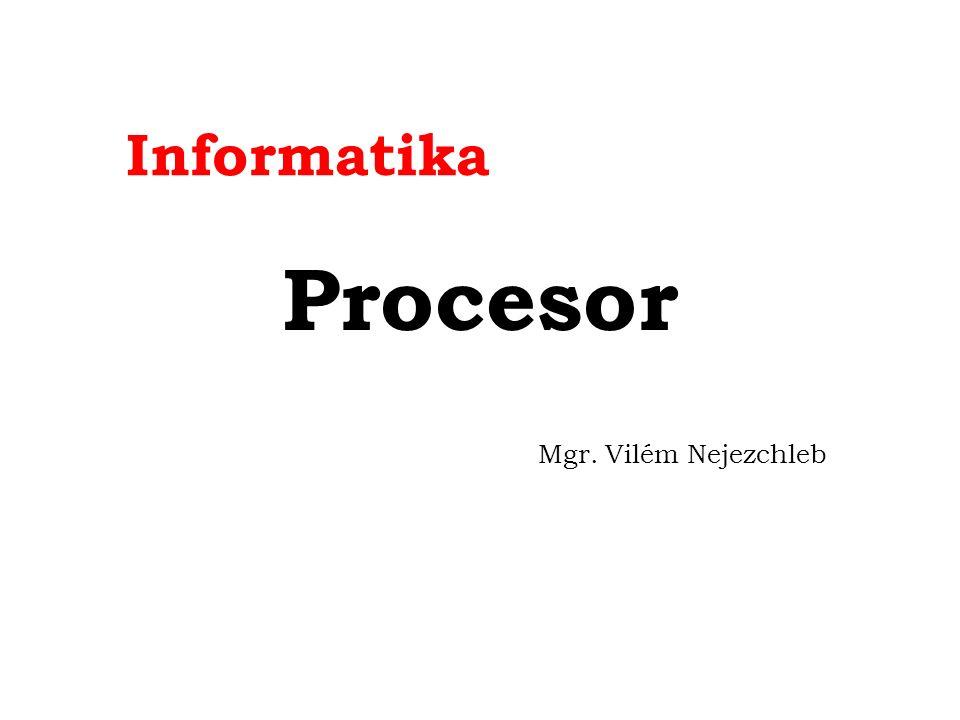 Informatika Procesor Mgr. Vilém Nejezchleb