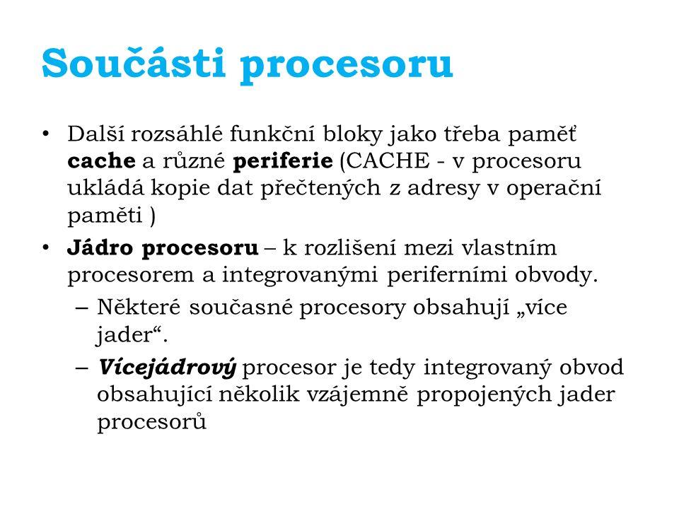 Součásti procesoru Další rozsáhlé funkční bloky jako třeba paměť cache a různé periferie (CACHE - v procesoru ukládá kopie dat přečtených z adresy v operační paměti ) Jádro procesoru – k rozlišení mezi vlastním procesorem a integrovanými periferními obvody.