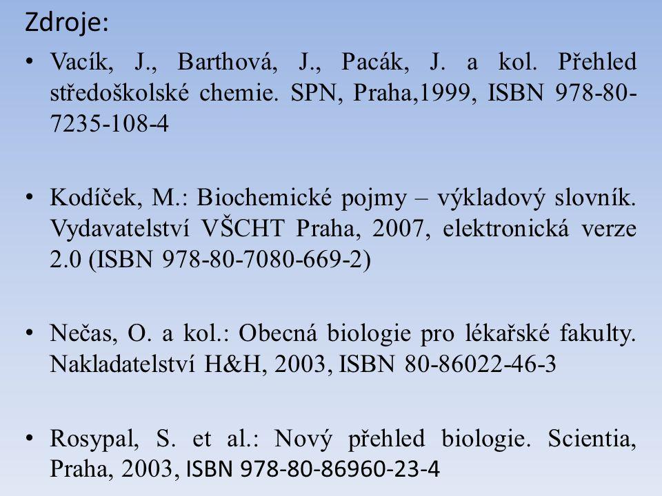 Zdroje: Vacík, J., Barthová, J., Pacák, J. a kol. Přehled středoškolské chemie. SPN, Praha,1999, ISBN 978-80- 7235-108-4 Kodíček, M.: Biochemické pojm
