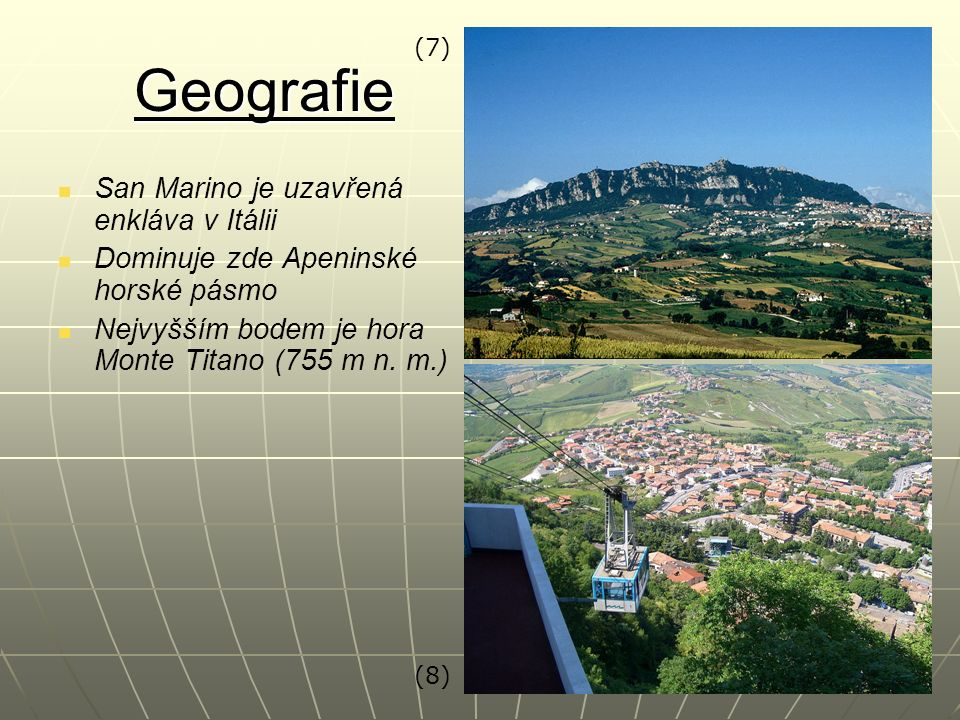 Geografie San Marino je uzavřená enkláva v Itálii Dominuje zde Apeninské horské pásmo Nejvyšším bodem je hora Monte Titano (755 m n. m.) (7) (8)