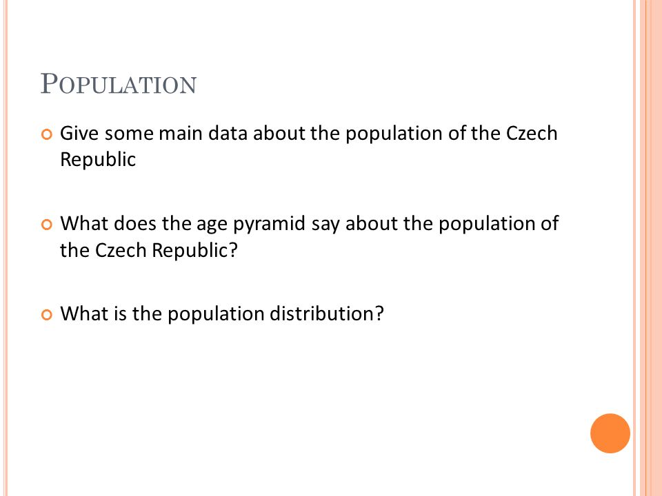 P OPULATION Give some main data about the population of the Czech Republic What does the age pyramid say about the population of the Czech Republic.