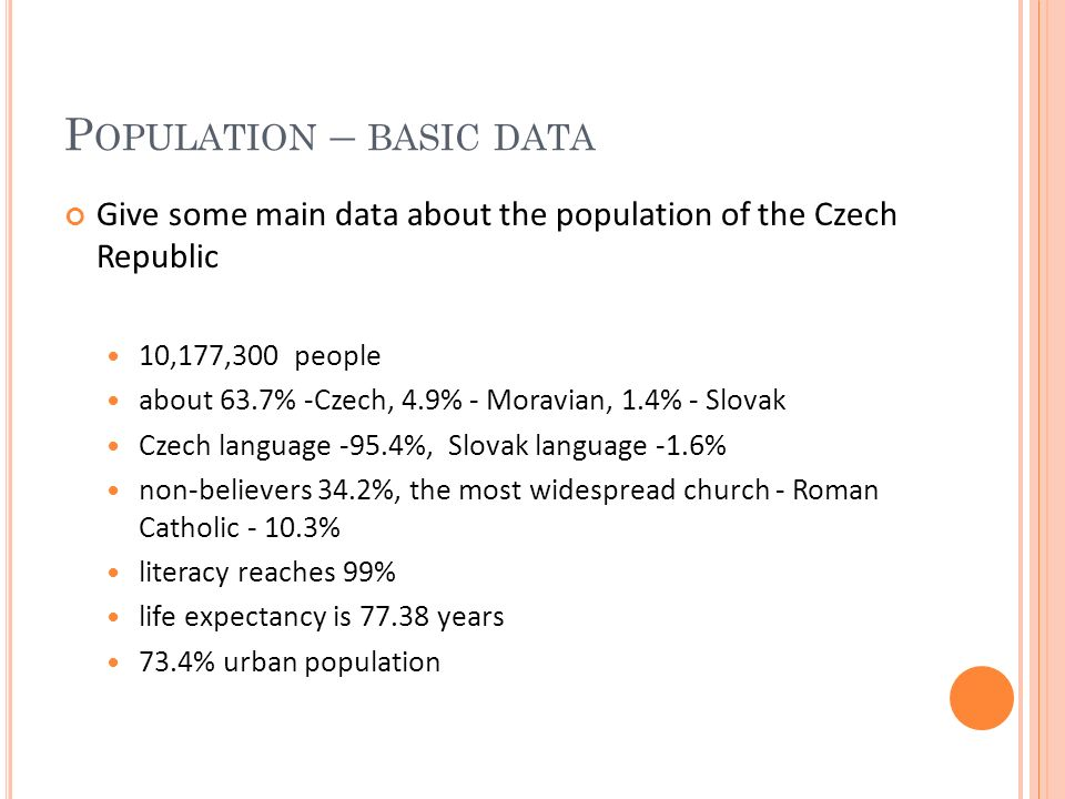 P OPULATION – BASIC DATA Give some main data about the population of the Czech Republic 10,177,300 people about 63.7% -Czech, 4.9% - Moravian, 1.4% - Slovak Czech language -95.4%, Slovak language -1.6% non-believers 34.2%, the most widespread church - Roman Catholic - 10.3% literacy reaches 99% life expectancy is 77.38 years 73.4% urban population