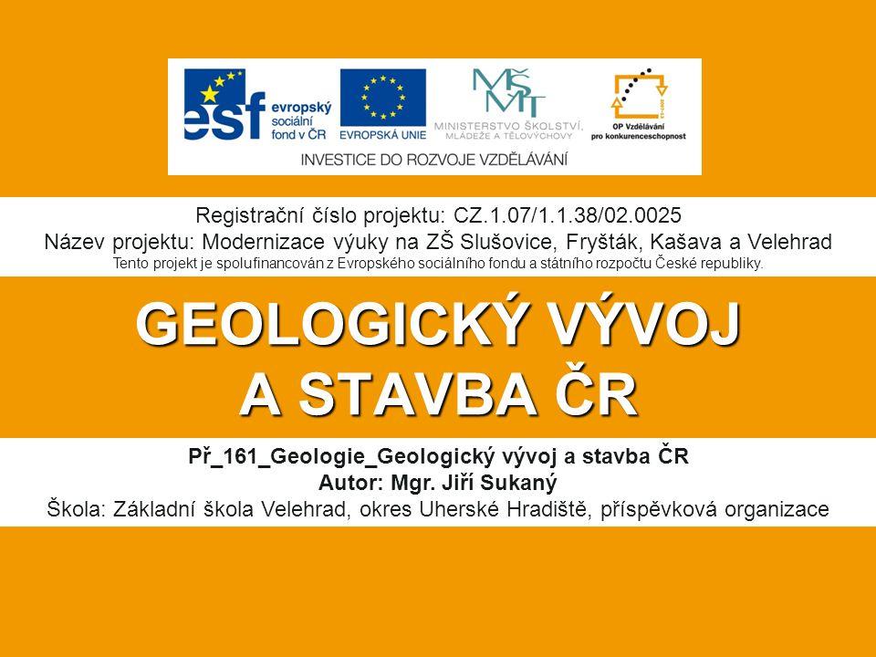 GEOLOGICKÝ VÝVOJ A STAVBA ČR Př_161_Geologie_Geologický vývoj a stavba ČR Autor: Mgr.
