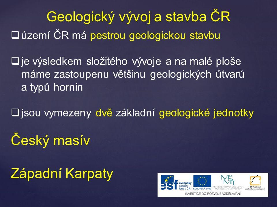 Geologický vývoj a stavba ČR  území ČR má pestrou geologickou stavbu  je výsledkem složitého vývoje a na malé ploše máme zastoupenu většinu geologických útvarů a typů hornin  jsou vymezeny dvě základní geologické jednotky Český masív Západní Karpaty