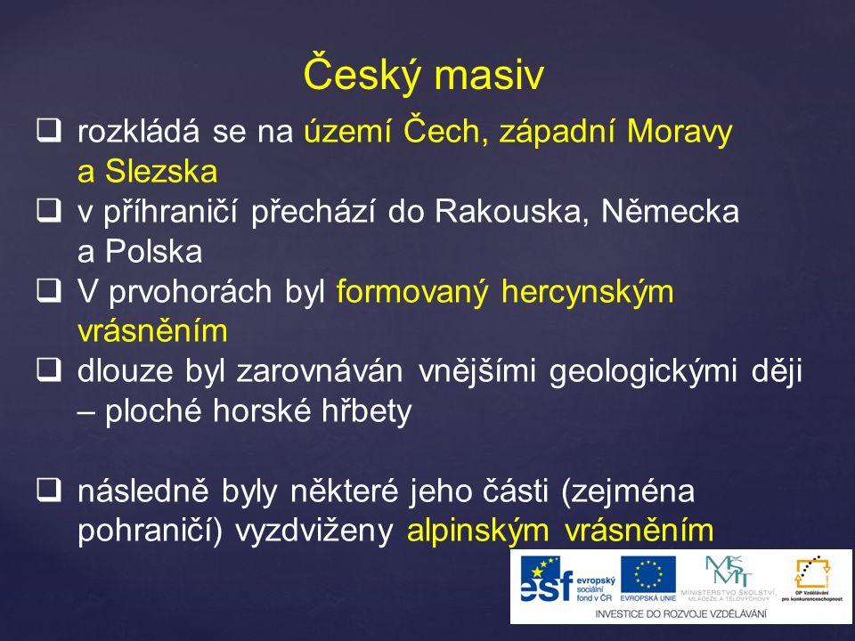 Český masiv  rozkládá se na území Čech, západní Moravy a Slezska  v příhraničí přechází do Rakouska, Německa a Polska  V prvohorách byl formovaný hercynským vrásněním  dlouze byl zarovnáván vnějšími geologickými ději – ploché horské hřbety  následně byly některé jeho části (zejména pohraničí) vyzdviženy alpinským vrásněním