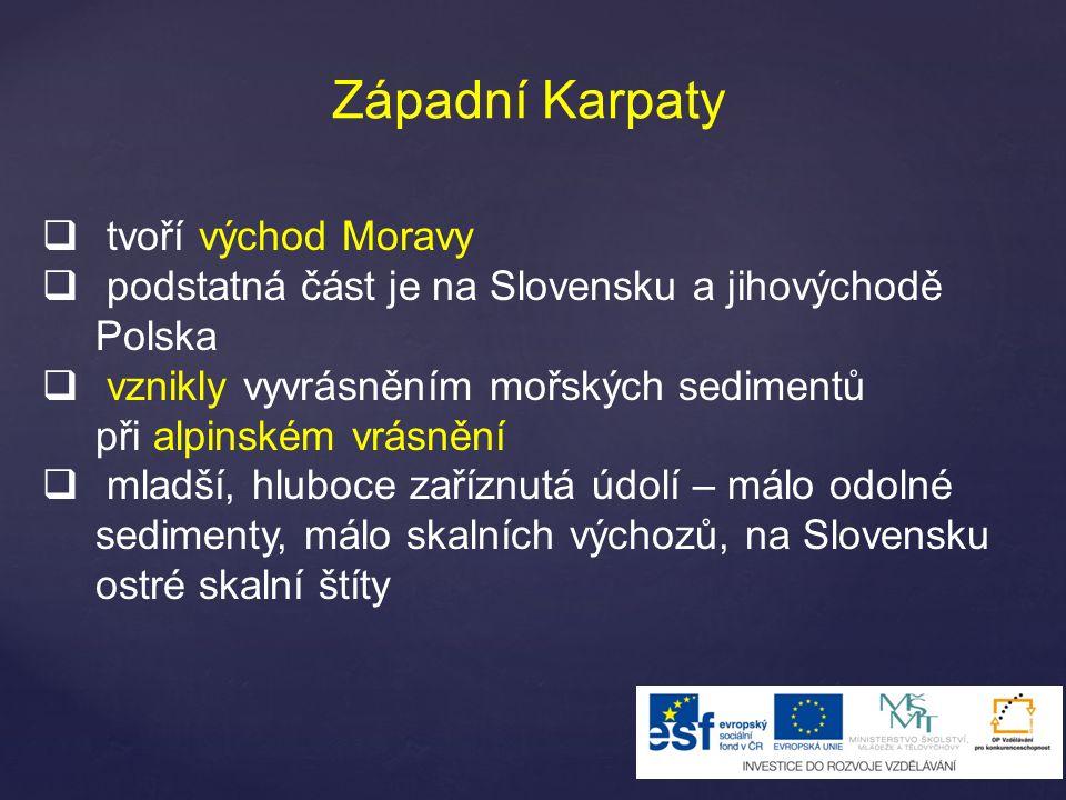 Západní Karpaty  tvoří východ Moravy  podstatná část je na Slovensku a jihovýchodě Polska  vznikly vyvrásněním mořských sedimentů při alpinském vrásnění  mladší, hluboce zaříznutá údolí – málo odolné sedimenty, málo skalních výchozů, na Slovensku ostré skalní štíty