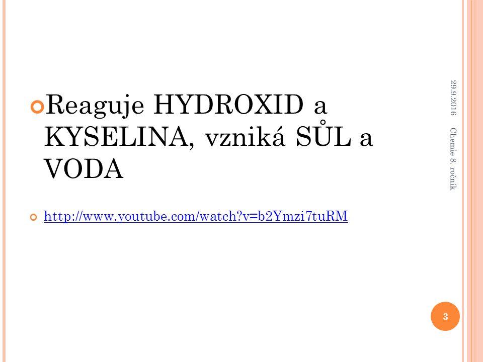 Reaguje HYDROXID a KYSELINA, vzniká SŮL a VODA http://www.youtube.com/watch?v=b2Ymzi7tuRM 29.9.2016 3 Chemie 8. ročník