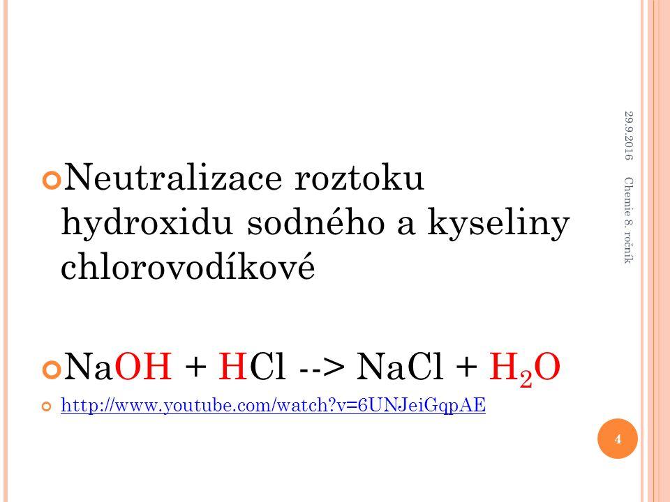 Neutralizace roztoku hydroxidu sodného a kyseliny chlorovodíkové NaOH + HCl --> NaCl + H 2 O http://www.youtube.com/watch?v=6UNJeiGqpAE 29.9.2016 4 Chemie 8.