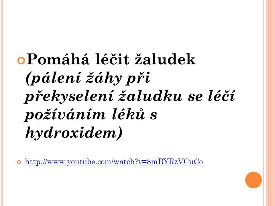 Pomáhá léčit žaludek (pálení žáhy při překyselení žaludku se léčí požíváním léků s hydroxidem) http://www.youtube.com/watch v=8mBYRzVCuCo